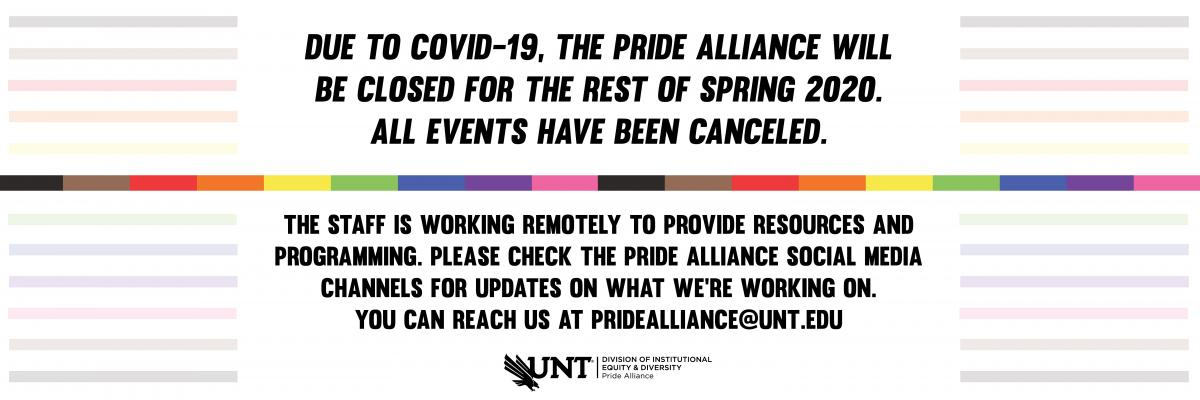 Due to COVID-19, the Pride Alliance will be closed for the rest of Spring 2020. All events have been canceled. The staff is working remotely to provide resources and programming. Please check the Pride Alliance social media channels for updates on what we're working on. You can reach us at pridealliance@unt.edu.