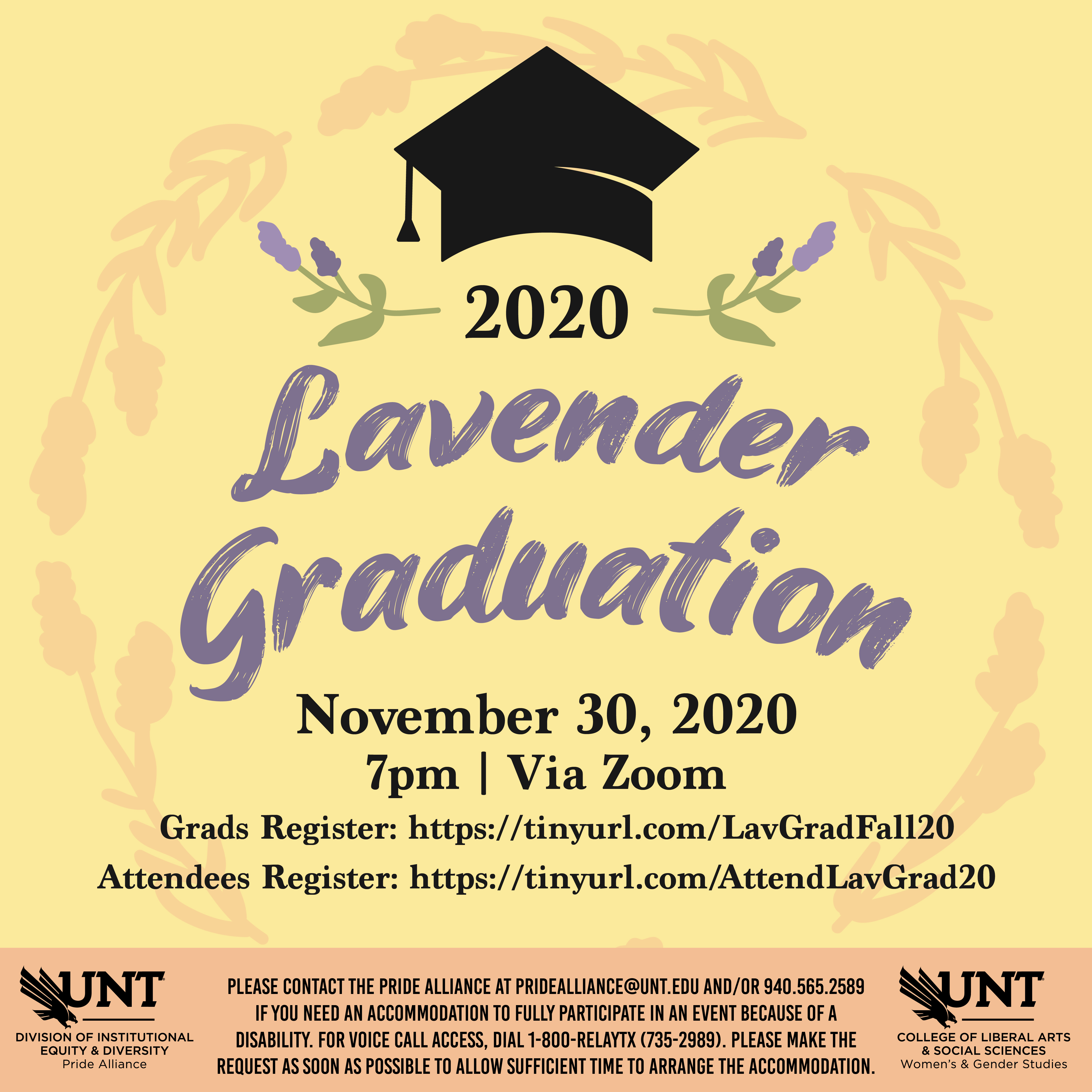 A yellow background with images of lavender plants and a graduation cap. text reads - 2020 lavender graduation, November 30, 7:00pm, via Zoom. Grads register at http://tinyurl.com/lavgradfall20. Attendees register at http://tinyurl.com/attendlavgrad20. please contact the pride Alliance at pridealliance@unt.edu and/or 940.565.2589 if you need an accommodation to fully participate in an event because of a disability. for voice access, dial 1-800-relaytx (735-2989). Please make the request as soon as possible to allow sufficient time to arrange the accommodation. sponsored by the pride alliance and women's and gender studies.